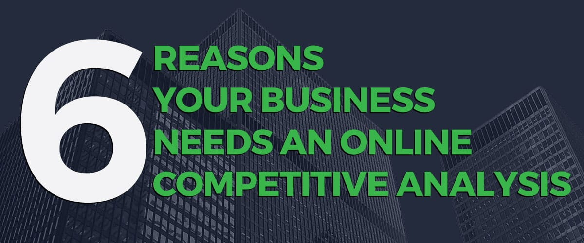 Online Competitive Analysis: 6 Reasons Your Business Needs One
